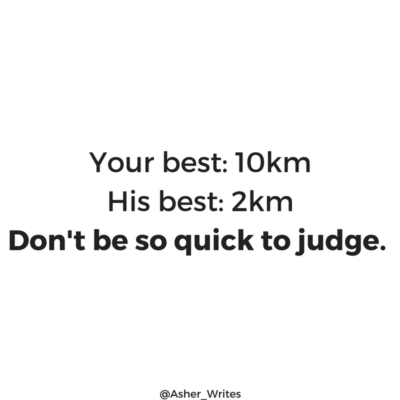 Your best  10kmhis best  2kmdon t be so quick to judge.